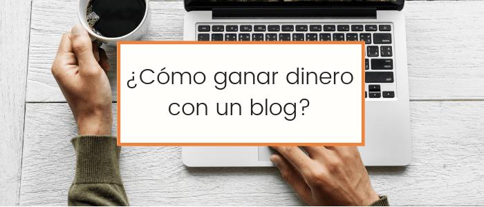 Cómo ganar dinero con un blog o cómo monetizarlo efectivamente